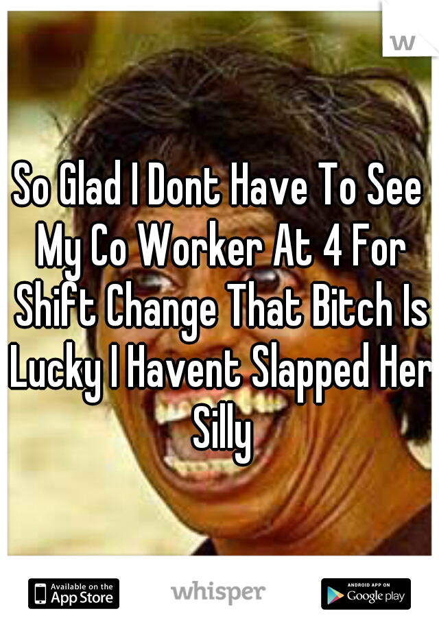So Glad I Dont Have To See My Co Worker At 4 For Shift Change That Bitch Is Lucky I Havent Slapped Her Silly