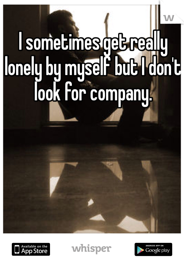 I sometimes get really lonely by myself but I don't look for company.