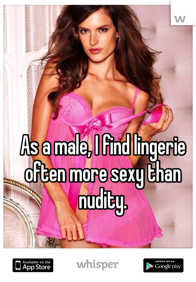 As a male, I find lingerie often more sexy than nudity.