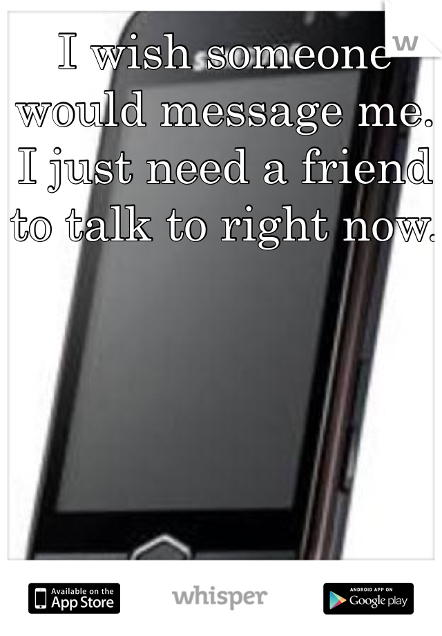 I wish someone would message me. I just need a friend to talk to right now.
