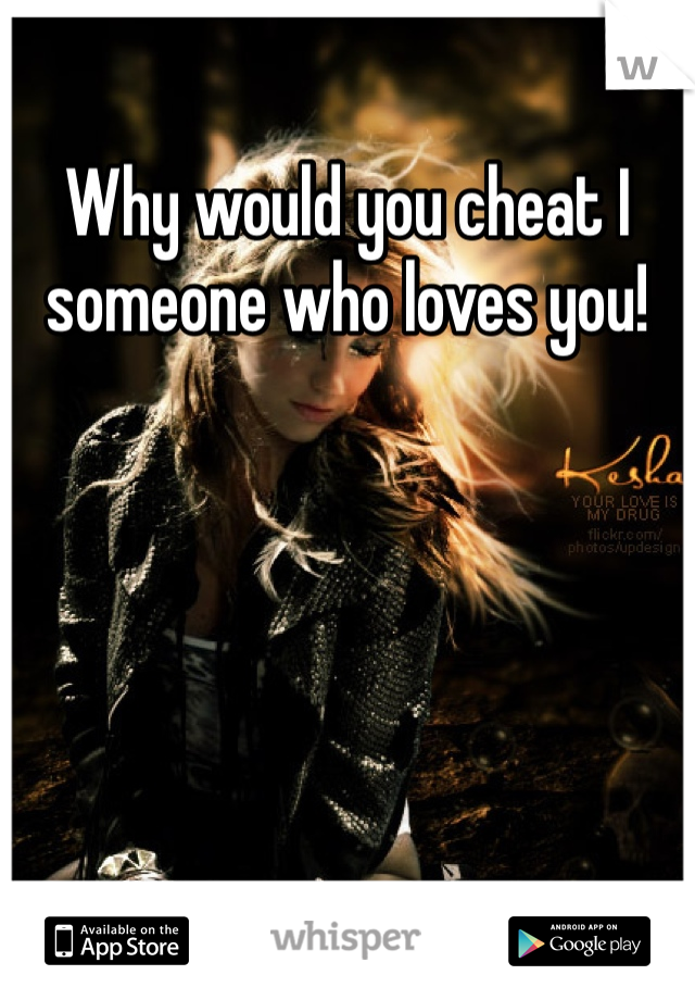 Why would you cheat I someone who loves you!