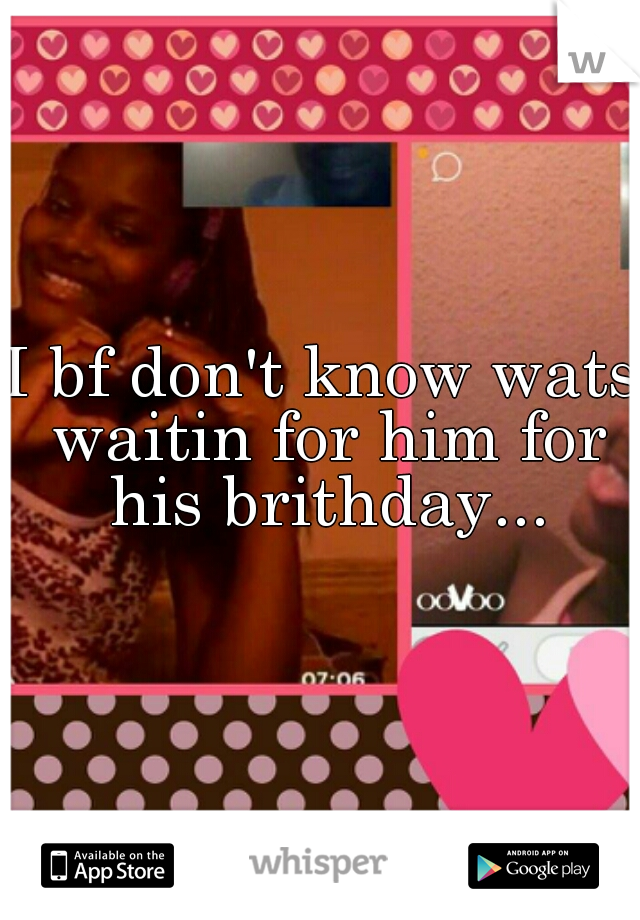 I bf don't know wats waitin for him for his brithday...