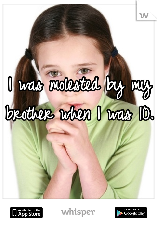 I was molested by my brother when I was 10.