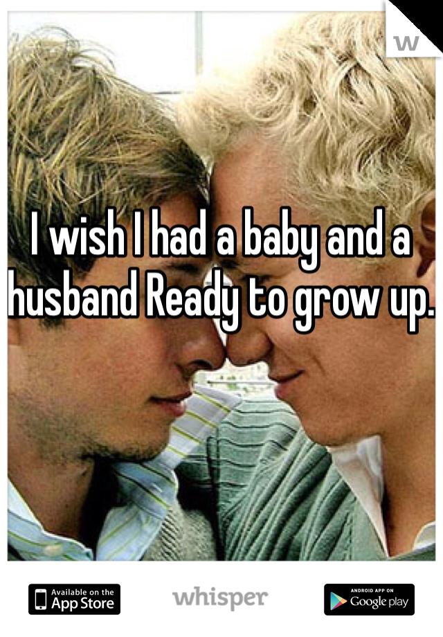 I wish I had a baby and a husband Ready to grow up.
