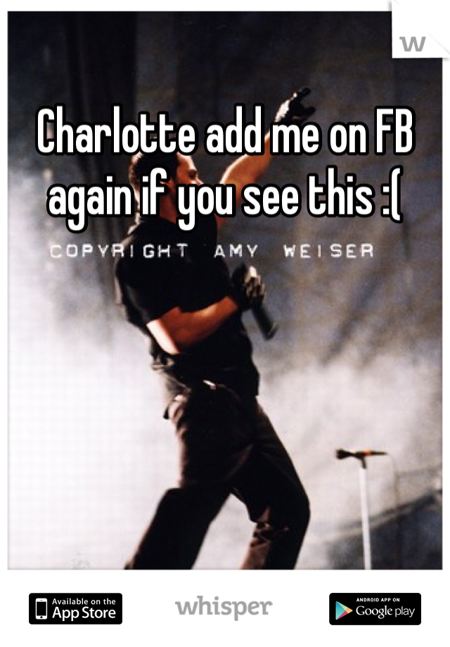 Charlotte add me on FB again if you see this :(
