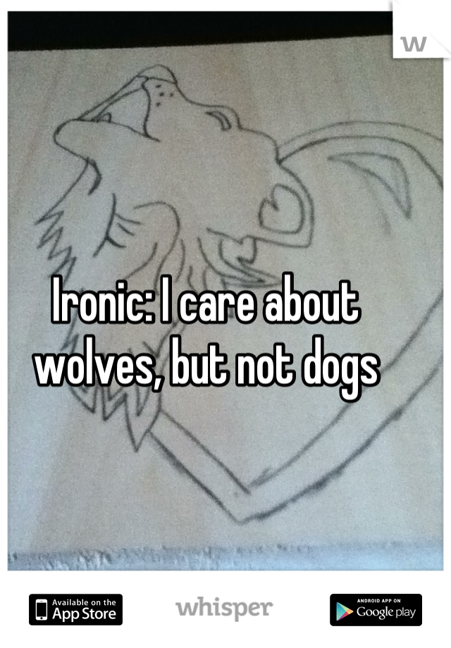Ironic: I care about wolves, but not dogs