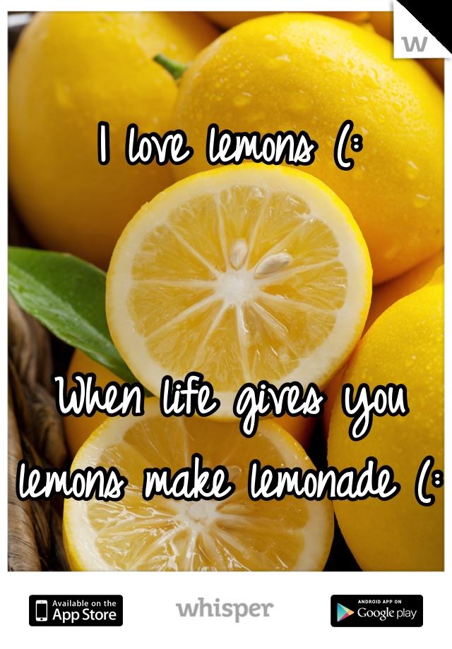 I love lemons (:    When life gives you lemons make lemonade (: