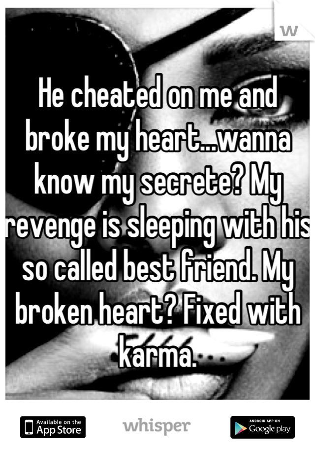 He cheated on me and broke my heart...wanna know my secrete? My revenge is sleeping with his so called best friend. My broken heart? Fixed with karma.