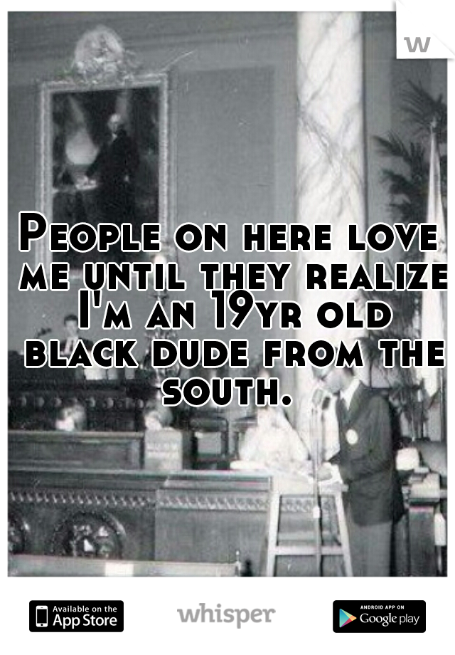 People on here love me until they realize I'm an 19yr old black dude from the south.