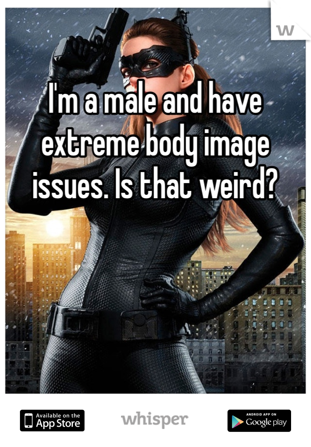 I'm a male and have extreme body image issues. Is that weird?