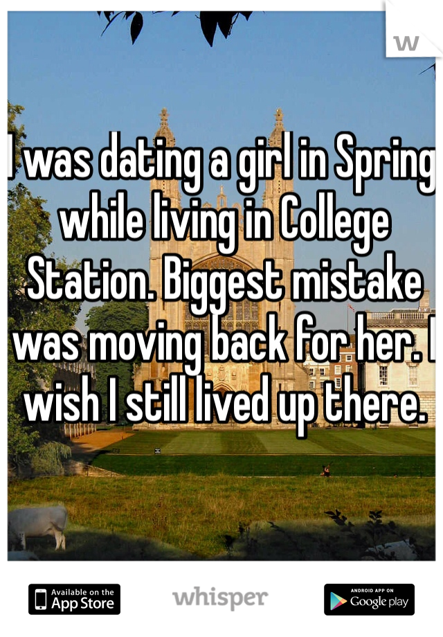 I was dating a girl in Spring while living in College Station. Biggest mistake was moving back for her. I wish I still lived up there.