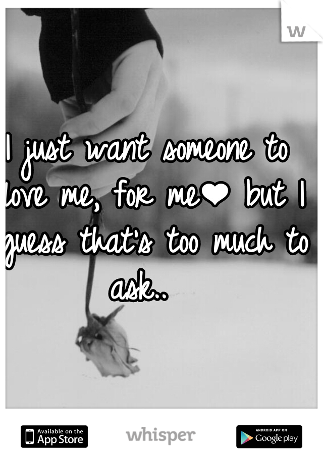 I just want someone to love me, for me❤ but I guess that's too much to ask..