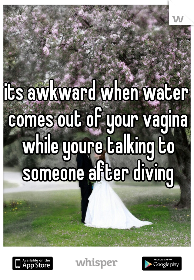 its awkward when water comes out of your vagina while youre talking to someone after diving
