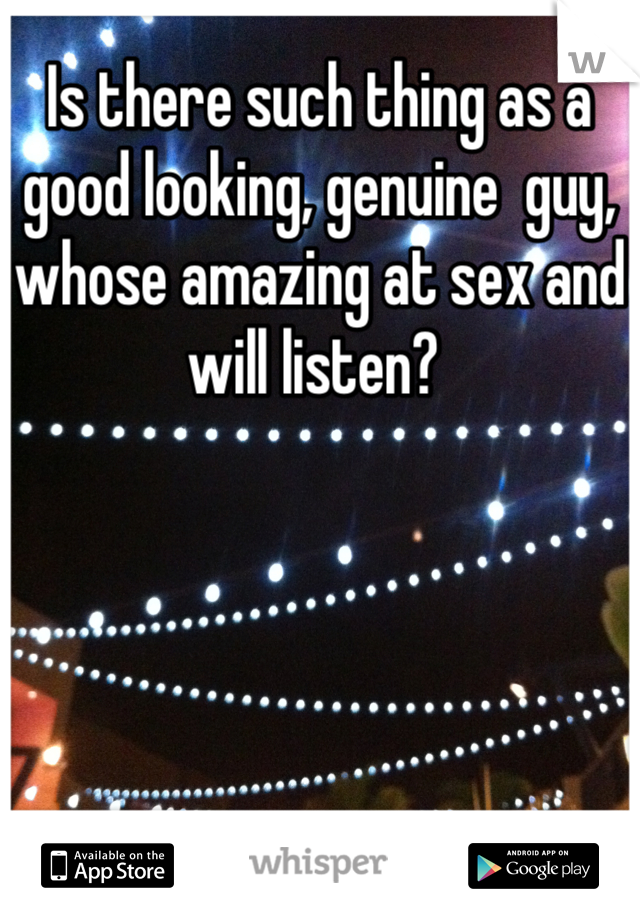 Is there such thing as a good looking, genuine  guy, whose amazing at sex and will listen?