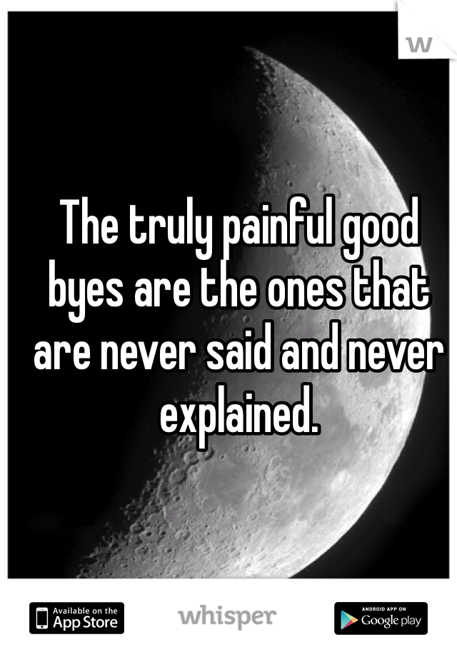 The truly painful good byes are the ones that are never said and never explained.