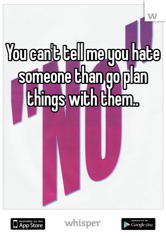 You can't tell me you hate someone than go plan things with them..