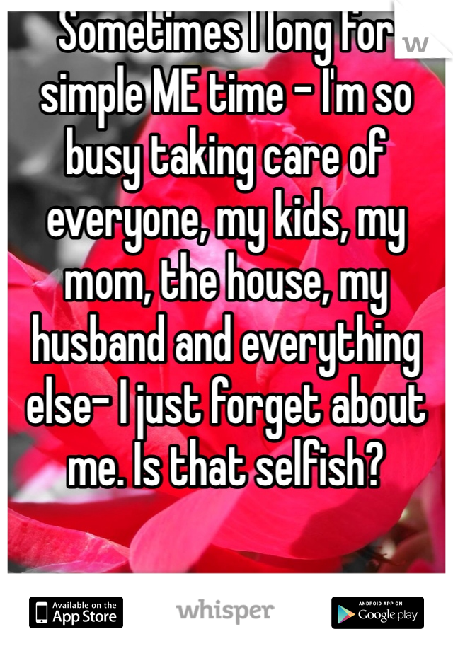 Sometimes I long for simple ME time - I'm so busy taking care of everyone, my kids, my mom, the house, my husband and everything else- I just forget about me. Is that selfish?