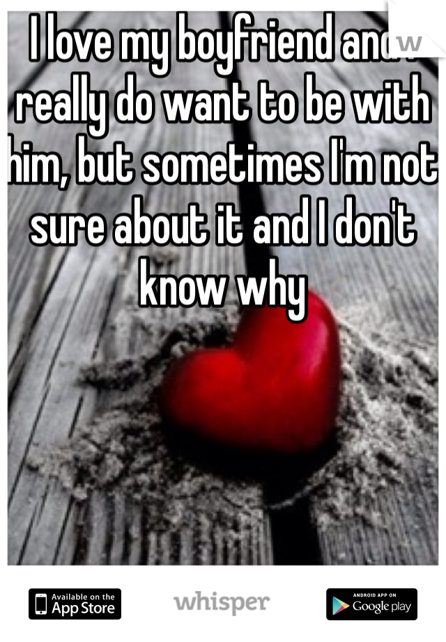 I love my boyfriend and I really do want to be with him, but sometimes I'm not sure about it and I don't know why
