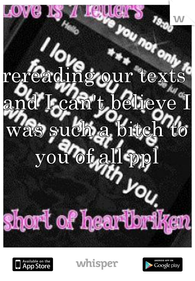 rereading our texts and I can't believe I was such a bitch to you of all ppl