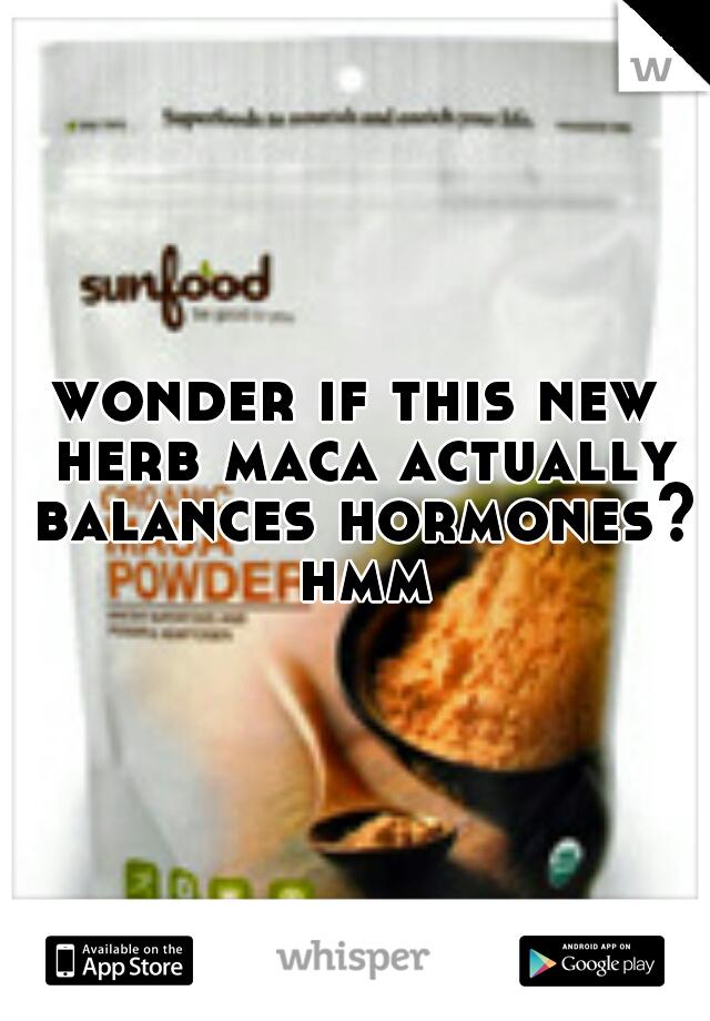 wonder if this new herb maca actually balances hormones? hmm