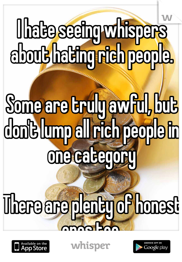 I hate seeing whispers about hating rich people.  Some are truly awful, but don't lump all rich people in one category  There are plenty of honest ones too.