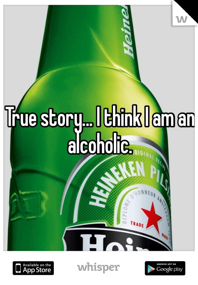 True story... I think I am an alcoholic.