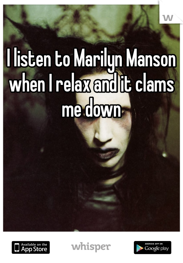 I listen to Marilyn Manson when I relax and it clams me down