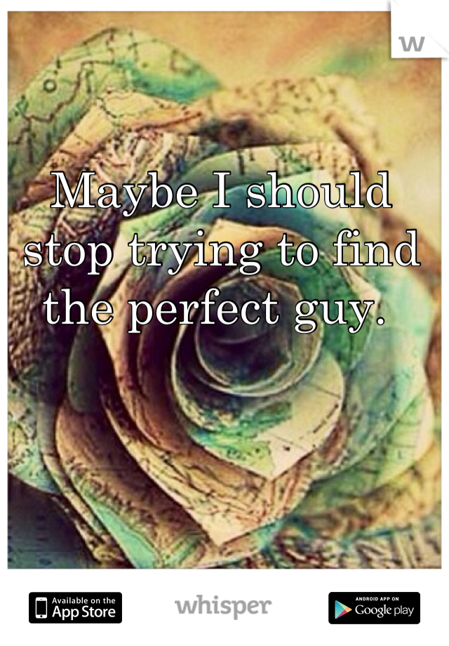 Maybe I should stop trying to find the perfect guy.