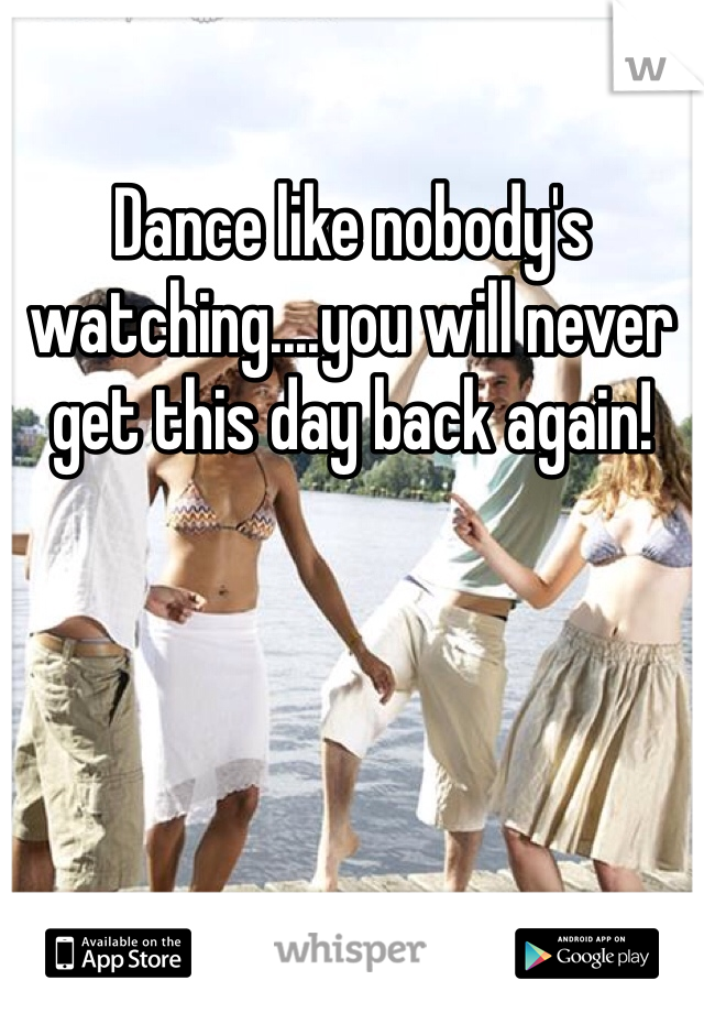 Dance like nobody's watching....you will never get this day back again!