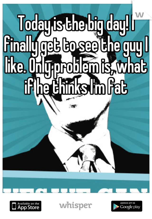 Today is the big day! I finally get to see the guy I like. Only problem is, what if he thinks I'm fat