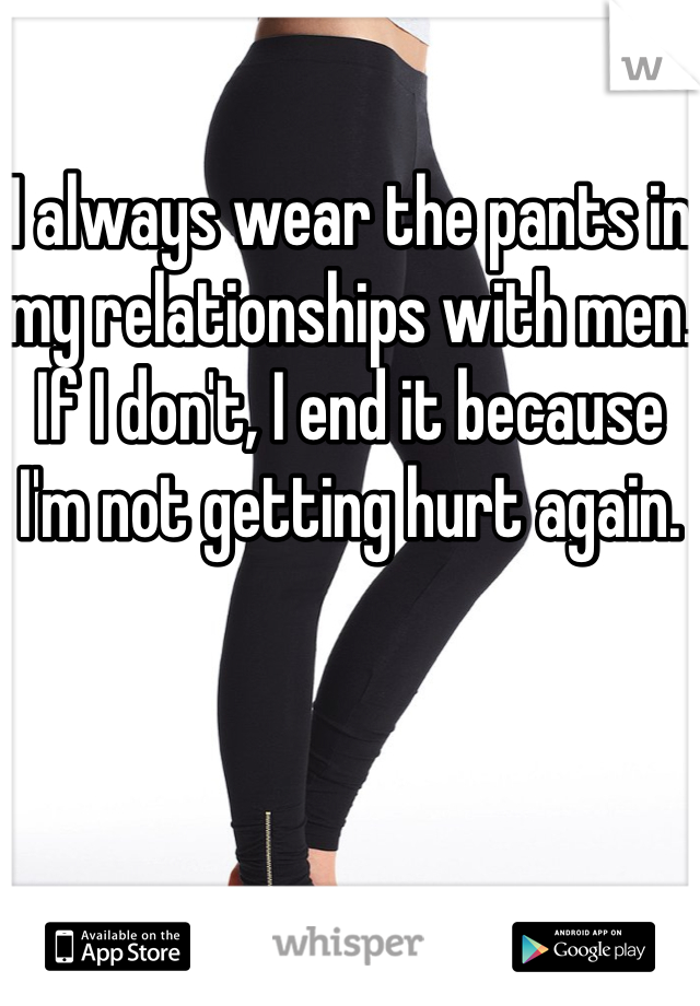 I always wear the pants in my relationships with men.  If I don't, I end it because I'm not getting hurt again.