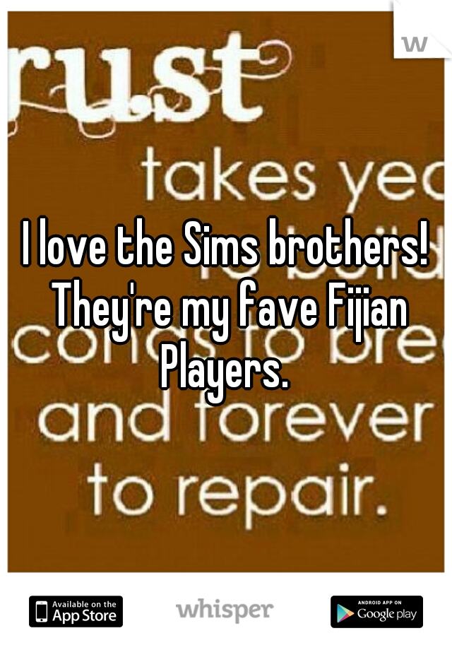 I love the Sims brothers! They're my fave Fijian Players.