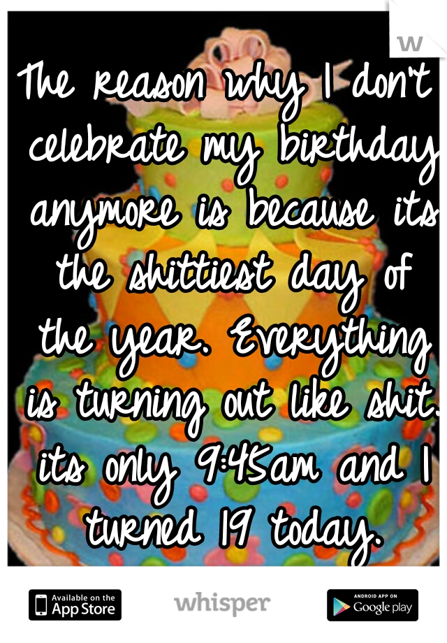 The reason why I don't celebrate my birthday anymore is because its the shittiest day of the year. Everything is turning out like shit. its only 9:45am and I turned 19 today.