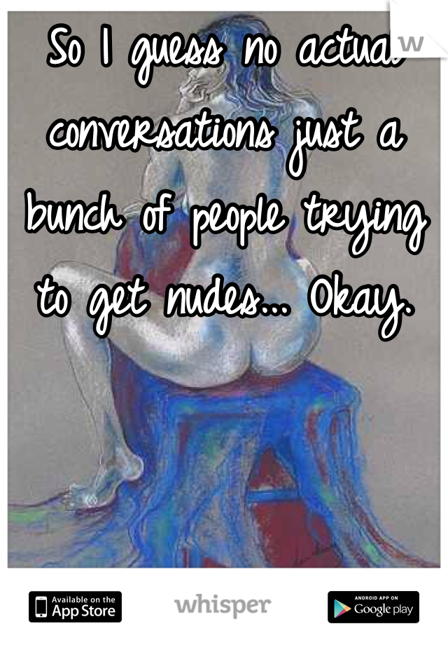So I guess no actual conversations just a bunch of people trying to get nudes... Okay.