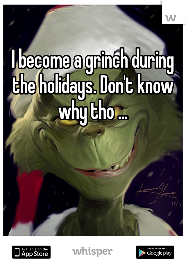 I become a grinch during the holidays. Don't know why tho ...