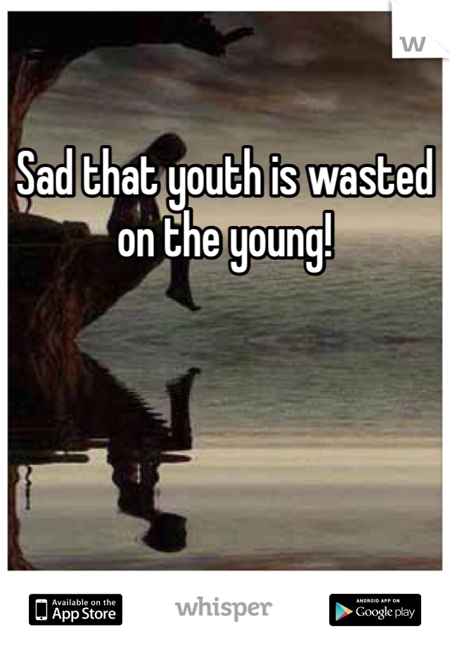 Sad that youth is wasted on the young!