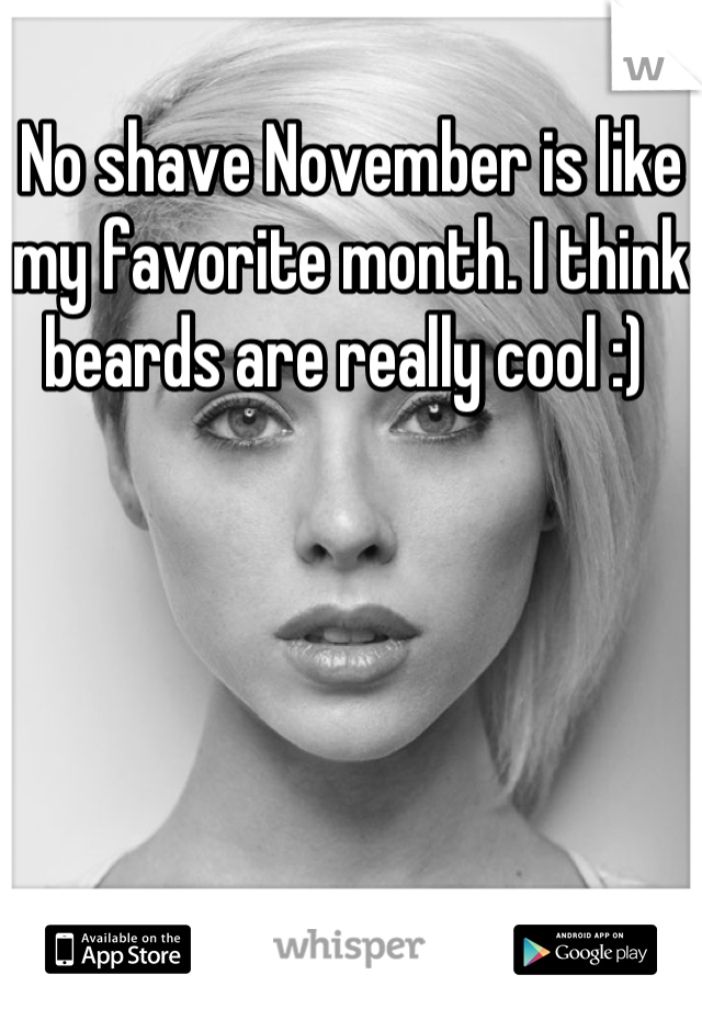 No shave November is like my favorite month. I think beards are really cool :)