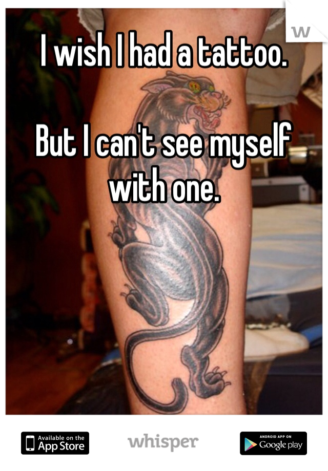 I wish I had a tattoo.  But I can't see myself with one.