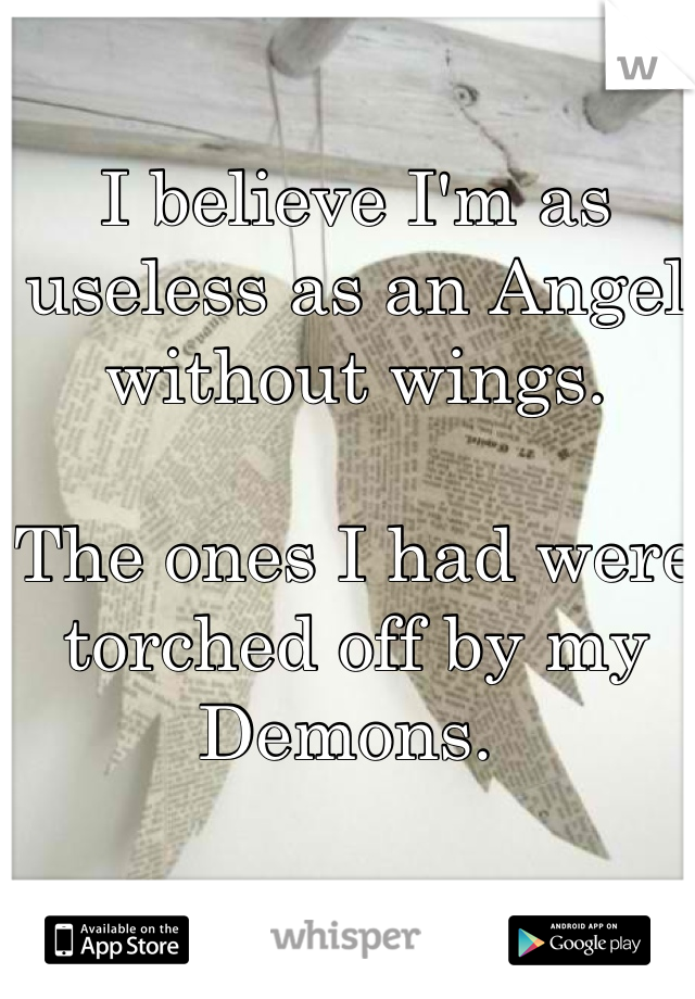 I believe I'm as useless as an Angel without wings.   The ones I had were torched off by my Demons.