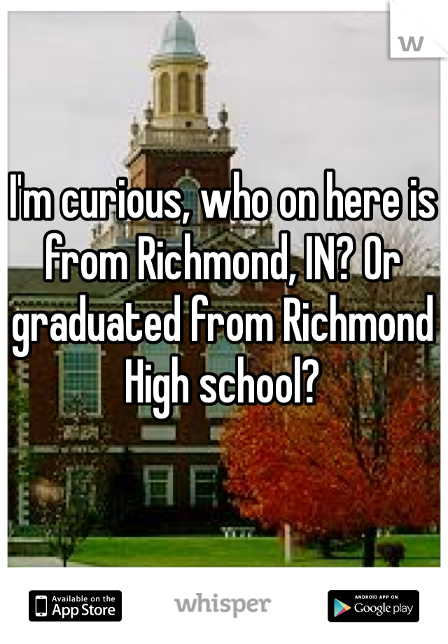 I'm curious, who on here is from Richmond, IN? Or graduated from Richmond High school?