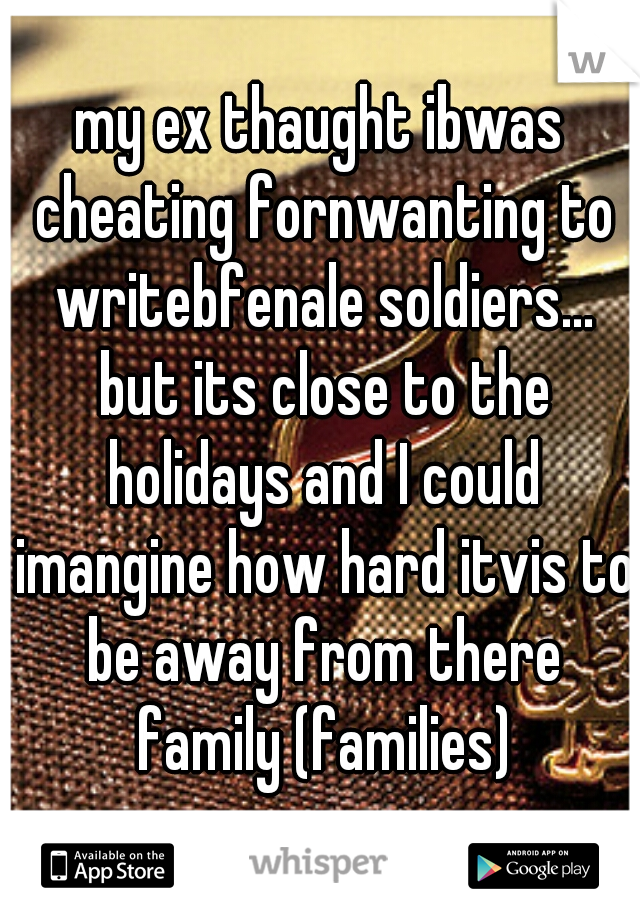 my ex thaught ibwas cheating fornwanting to writebfenale soldiers... but its close to the holidays and I could imangine how hard itvis to be away from there family (families)