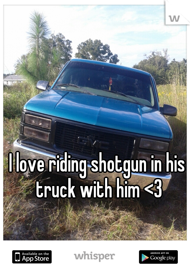 I love riding shotgun in his truck with him <3