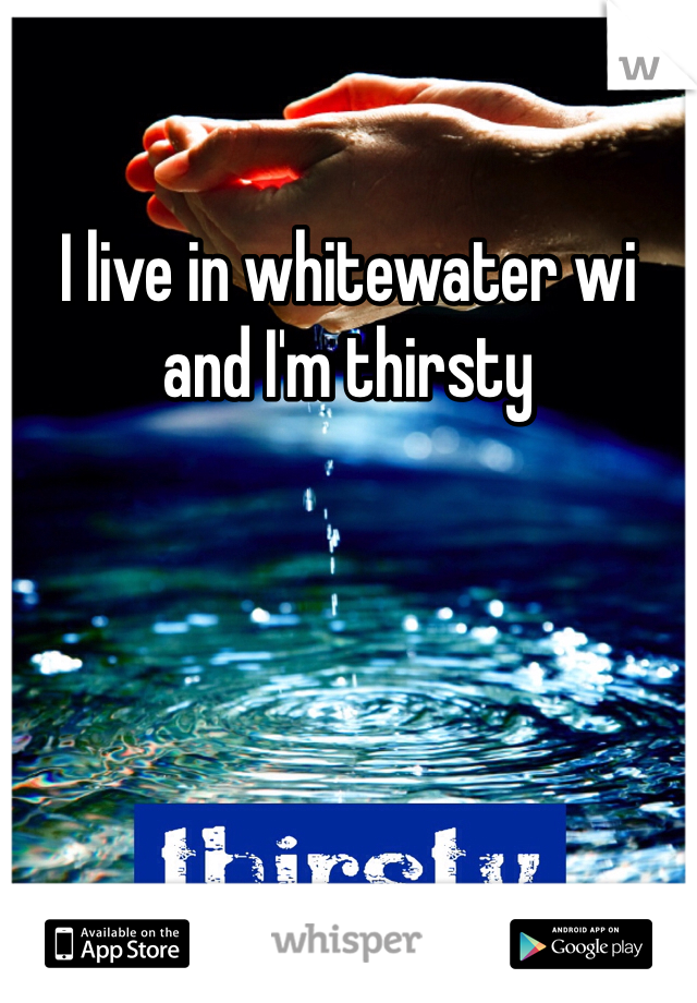 I live in whitewater wi and I'm thirsty