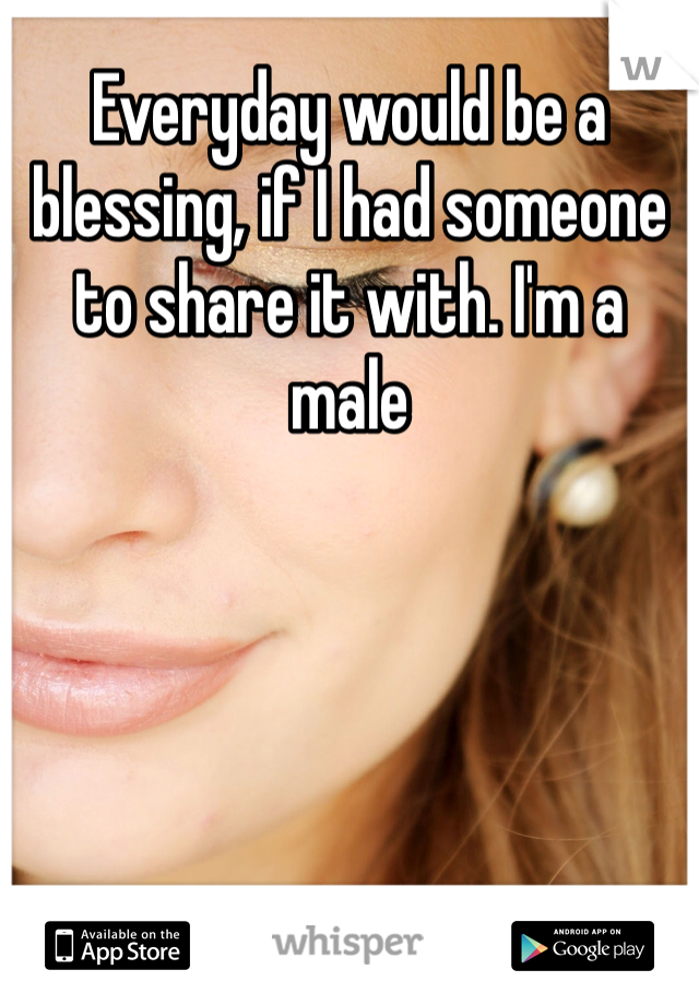 Everyday would be a blessing, if I had someone to share it with. I'm a male