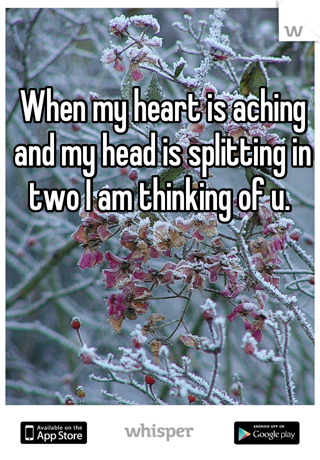 When my heart is aching and my head is splitting in two I am thinking of u.