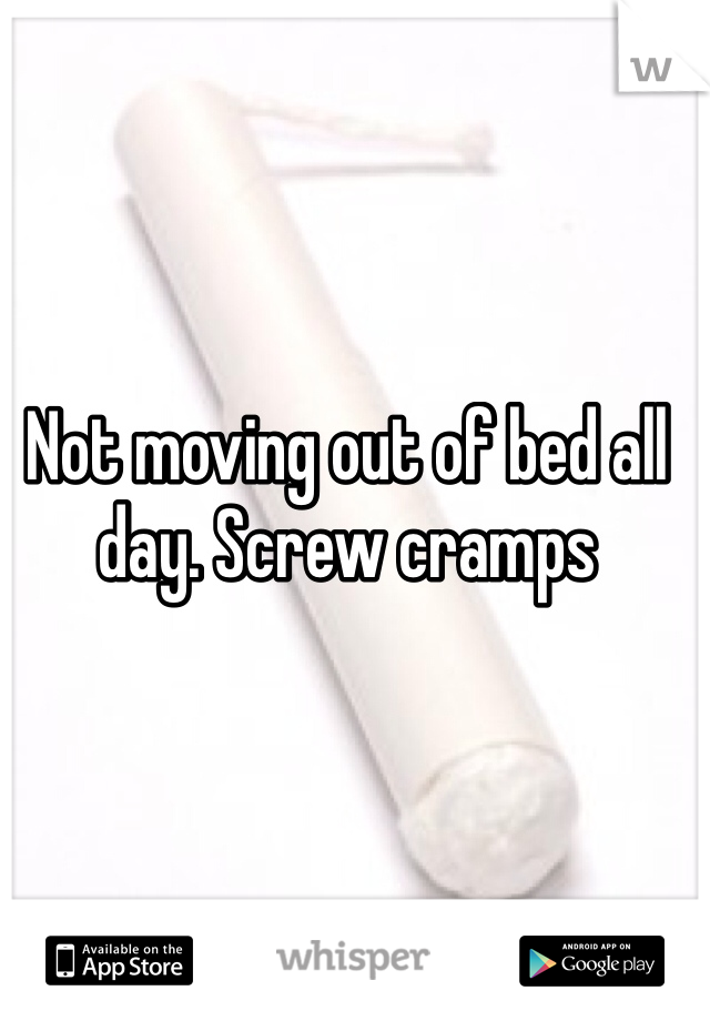 Not moving out of bed all day. Screw cramps