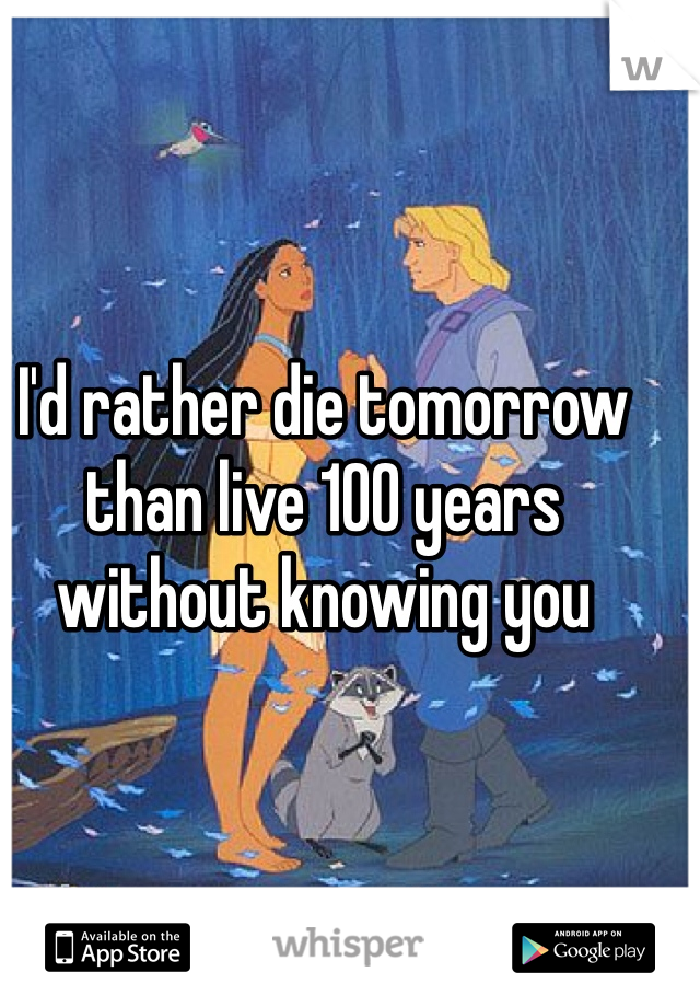 I'd rather die tomorrow than live 100 years without knowing you