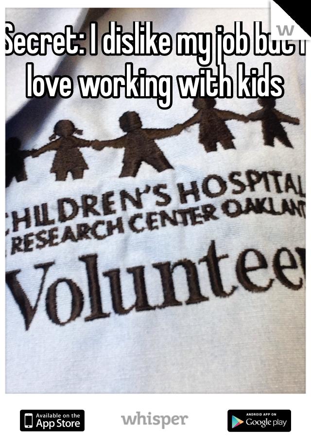 Secret: I dislike my job but I love working with kids