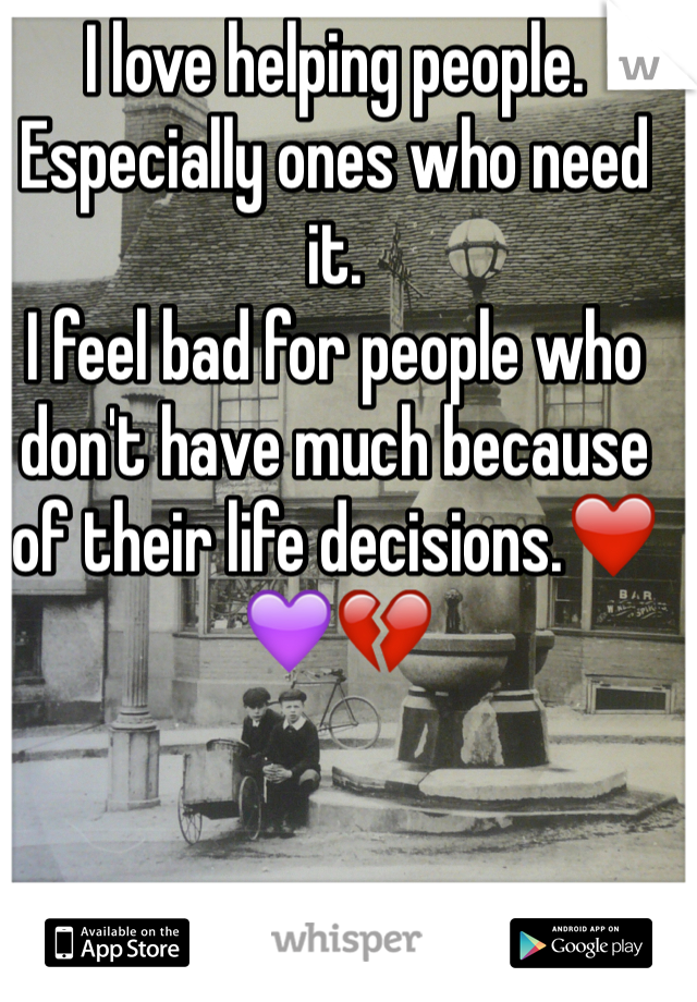I love helping people. Especially ones who need it. I feel bad for people who don't have much because of their life decisions.❤️💜💔