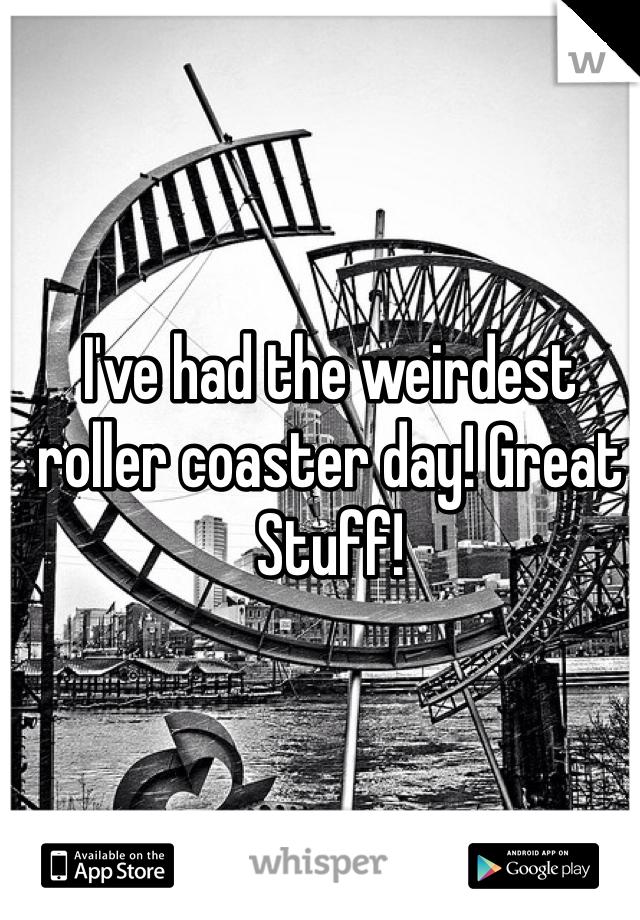 I've had the weirdest roller coaster day! Great Stuff!